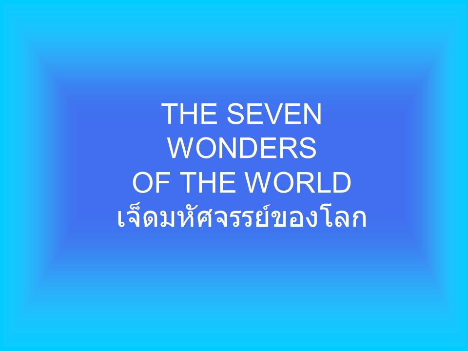 A group of students were asked to list what they thought were the present Seven Wonders of the World. Though there were some disagreements, the following received the most votes: ครูถามนักเรียนว่า อะไรคือมหัศจรรย์ทั้ง เจ็ดของโลก คำตอบมีต่างกันบ้าง แต่นักเรียนส่วน ใหญ่ก็เลือกคำตอบดังนี้