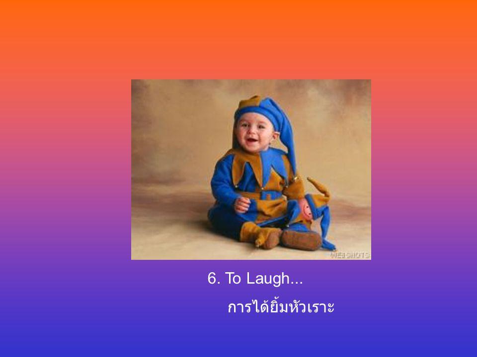6. To Laugh... การได้ยิ้มหัวเราะ