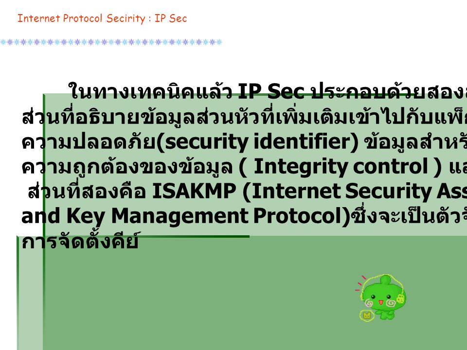 Internet Protocol Secirity : IP Sec ในทางเทคนิคแล้ว IP Sec ประกอบด้วยสองส่วน ส่วนแรกคือ ส่วนที่อธิบายข้อมูลส่วนหัวที่เพิ่มเติมเข้าไปกับแพ็กเก็ตเพื่อใช้ในการเก็บรักษา ความปลอดภัย (security identifier) ข้อมูลสำหรับการตรวจสอบ ความถูกต้องของข้อมูล ( Integrity control ) และข่าวสารที่จำเป็นอื่นๆ ส่วนที่สองคือ ISAKMP (Internet Security Association and Key Management Protocol) ซึ่งจะเป็นตัวจัดการเกี่ยวกับ การจัดตั้งคีย์