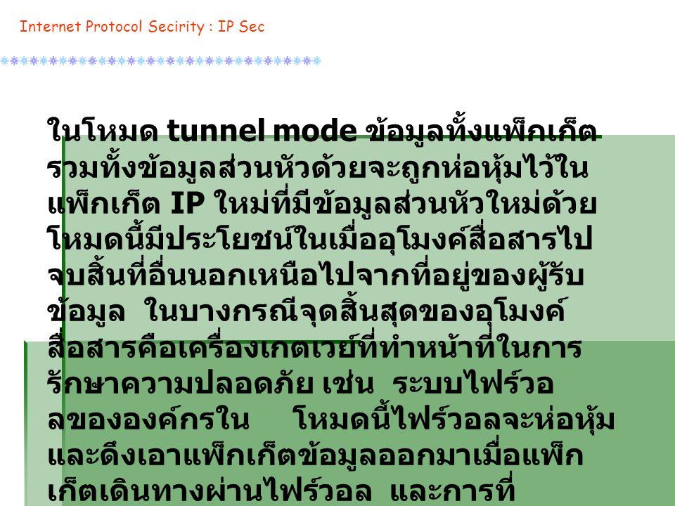 ในโหมด tunnel mode ข้อมูลทั้งแพ็กเก็ต รวมทั้งข้อมูลส่วนหัวด้วยจะถูกห่อหุ้มไว้ใน แพ็กเก็ต IP ใหม่ที่มีข้อมูลส่วนหัวใหม่ด้วย โหมดนี้มีประโยชน์ในเมื่ออุโมงค์สื่อสารไป จบสิ้นที่อื่นนอกเหนือไปจากที่อยู่ของผู้รับ ข้อมูล ในบางกรณีจุดสิ้นสุดของอุโมงค์ สื่อสารคือเครื่องเกตเวย์ที่ทำหน้าที่ในการ รักษาความปลอดภัย เช่น ระบบไฟร์วอ ลขององค์กรใน โหมดนี้ไฟร์วอลจะห่อหุ้ม และดึงเอาแพ็กเก็ตข้อมูลออกมาเมื่อแพ็ก เก็ตเดินทางผ่านไฟร์วอล และการที่ กำหนดให้อุโมงค์สื่อสารไปจบสิ้นที่เครื่อง รักษาความปลอดภัยนี้ ทำให้เครื่อง คอมพิวเตอร์ในระบบ LAN ขององค์กรไม่ จำเป็นต้องรู้สึกถึงการมีอยู่ของ IP Sec นอกจากเครื่องไฟร์วอลเท่านั้น Internet Protocol Secirity : IP Sec