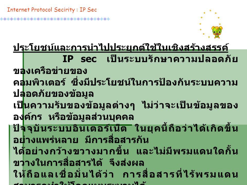 ประโยชน์และการนำไปประยุกต์ใช้ในเชิงสร้างสรรค์ IP sec เป็นระบบรักษาความปลอดภัย ของเครือข่ายของ คอมพิวเตอร์ ซึ่งมีประโยชน์ในการป้องกันระบบความ ปลอดภัยของข้อมูล เป็นความรับของข้อมูลต่างๆ ไม่ว่าจะเป็นข้อมูลของ องค์กร หรือข้อมูลส่วนบุคคล ปัจจุบันระบบอินเตอร์เน็ต ในยุคนี้ถือว่าได้เกิดขึ้น อย่างแพร่หลาย มีการสื่อสารกัน ได้อย่างกว้างขวางมากขึ้น และไม่มีพรมแดนใดกั้น ขวางในการสื่อสารได้ จึงส่งผล ให้ถือแลเชื่อมั่นได้ว่า การสื่อสารที่ไร้พรมแดน สามารถทำให้โลกแบนระนาบได้ เพราะมีการสื่อสารอย่างกว้างไกลและทั่วถึง กลุ่มที่ 39 จึงเล็งเห็นประโยชน์และ การนำไปประยุกต์ใช้เชิงสร้างสรรค์ตามความคิดของ กลุ่มได้ ดังนี้