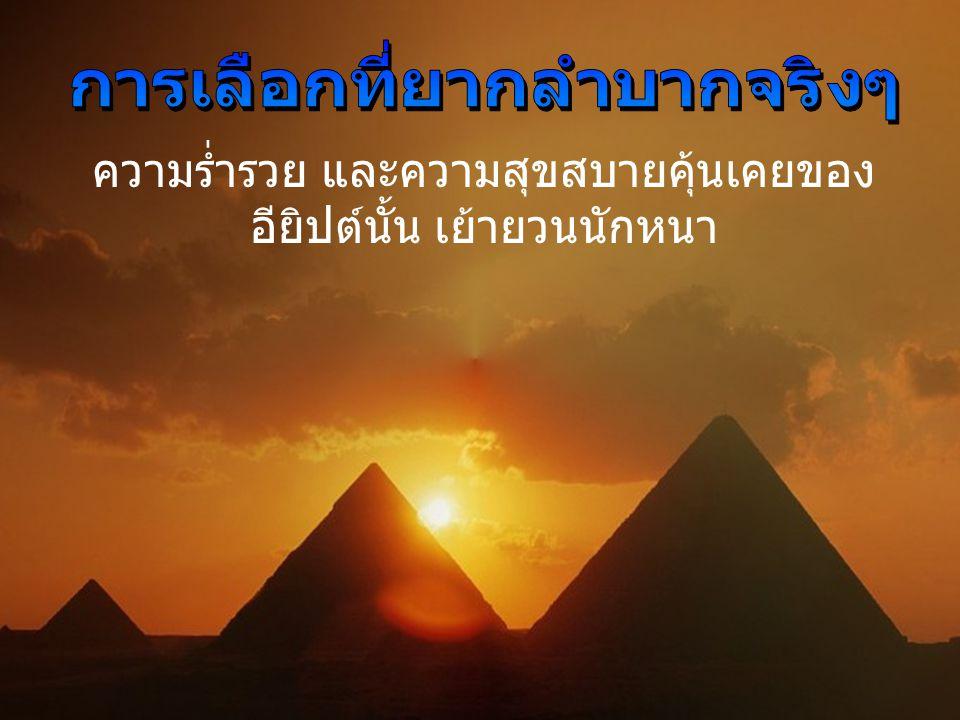 ความร่ำรวย และความสุขสบายคุ้นเคยของ อียิปต์นั้น เย้ายวนนักหนา
