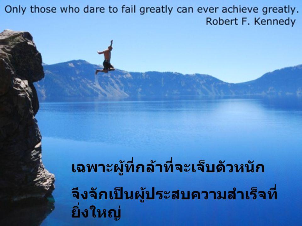 เฉพาะผู้ที่กล้าที่จะเจ็บตัวหนัก จึงจักเป็นผู้ประสบความสำเร็จที่ ยิ่งใหญ่