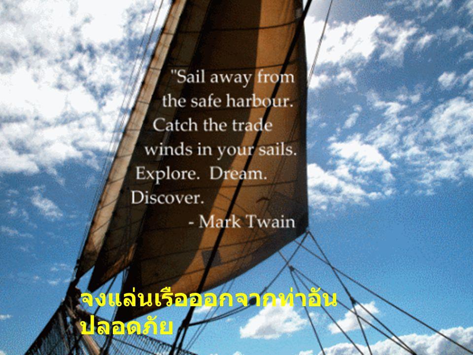 จงแล่นเรือออกจากท่าอัน ปลอดภัย กางใบเรือรับลม ออกสำรวจ จงฝัน และค้นหา