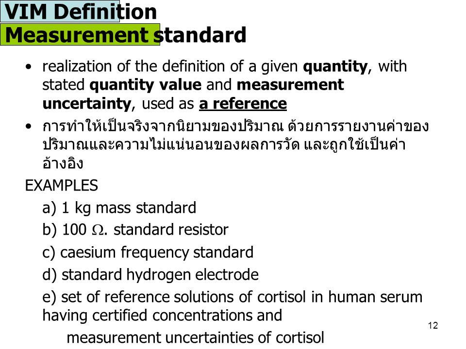 12 Measurement standard realization of the definition of a given quantity, with stated quantity value and measurement uncertainty, used as a reference การทำให้เป็นจริงจากนิยามของปริมาณ ด้วยการรายงานค่าของ ปริมาณและความไม่แน่นอนของผลการวัด และถูกใช้เป็นค่า อ้างอิง EXAMPLES a) 1 kg mass standard b) 100 .