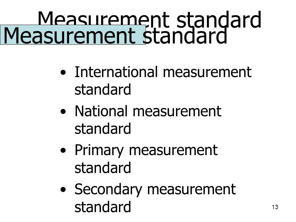 13 Measurement standard International measurement standard National measurement standard Primary measurement standard Secondary measurement standard Reference measurement standard Working measurement standard