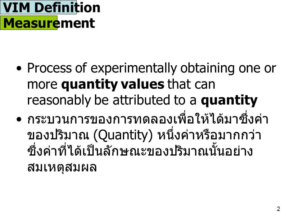 2 Measurement Process of experimentally obtaining one or more quantity values that can reasonably be attributed to a quantity กระบวนการของการทดลองเพื่อให้ได้มาซึ่งค่า ของปริมาณ (Quantity) หนึ่งค่าหรือมากกว่า ซึ่งค่าที่ได้เป็นลักษณะของปริมาณนั้นอย่าง สมเหตุสมผล VIM Definition
