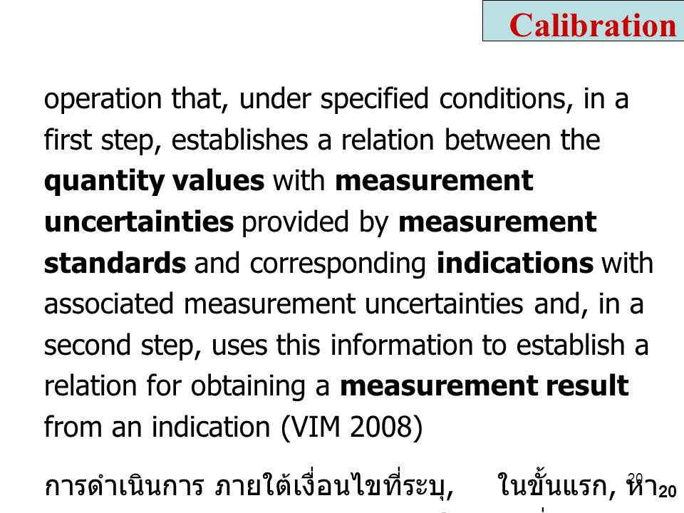 20 operation that, under specified conditions, in a first step, establishes a relation between the quantity values with measurement uncertainties provided by measurement standards and corresponding indications with associated measurement uncertainties and, in a second step, uses this information to establish a relation for obtaining a measurement result from an indication (VIM 2008) การดำเนินการ ภายใต้เงื่อนไขที่ระบุ, ในขั้นแรก, หา ความความสัมพันธ์ระหว่างค่าของปริมาณที่มากับ ความไม่แน่นอนของการวัดซึ่งได้จาก มาตรฐานการ วัด กับ ค่าบ่งชี้ที่มากับความไม่แน่นอนของการวัดที่ เกี่ยวข้อง ( จากเครื่องมือวัดที่ถูกสอบเทียบ ) ใน ขั้นตอนที่สอง, ให้ใช้ข้อมูลนี้เพื่อสร้างความสัมพันธ์ให้ ได้รับผลการวัดที่ได้จากตัวบ่งชี้ ( เครื่องมือวัดที่ถูกสอบ เทียบ ) Calibration