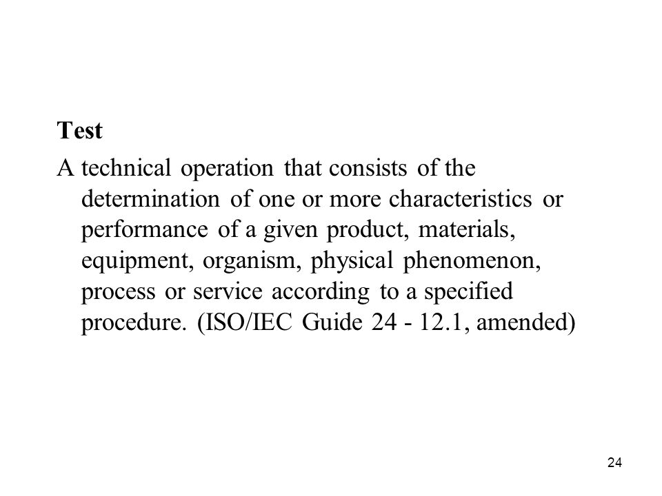 24 Test A technical operation that consists of the determination of one or more characteristics or performance of a given product, materials, equipmen