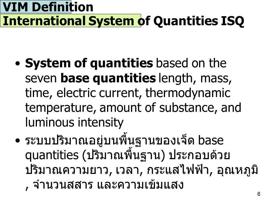 6 System of quantities based on the seven base quantities length, mass, time, electric current, thermodynamic temperature, amount of substance, and luminous intensity ระบบปริมาณอยู่บนพื้นฐานของเจ็ด base quantities ( ปริมาณพื้นฐาน ) ประกอบด้วย ปริมาณความยาว, เวลา, กระแสไฟฟ้า, อุณหภูมิ, จำนวนสสาร และความเข้มแสง International System of Quantities ISQ VIM Definition