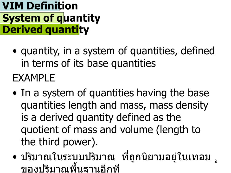 10 Ordinal quantity quantity, defined by a conventional measurement procedure, for which a total ordering relation can be established, according to magnitude, with other quantities of the same kind is defined, but for which no algebraic operations among those quantities exist ปริมาณซึ่งถูกนิยามโดยขั้นตอนดำเนินการวัดที่เป็นที่ ยอมรับ ซึ่งถูกนิยามจากลำดับความสัมพันธ์ของขนาด ของปริมาณจำพวกเดียวกัน แต่ไม่สามารถอธิบายหรือ นิยามการทำพีชคณิตของปริมาณเหล่านี้ได้ EXAMPLES a) Rockwell C hardness b) octane number for petroleum fuel c) earthquake strength on the Richter scale VIM Definition  X  System of quantity