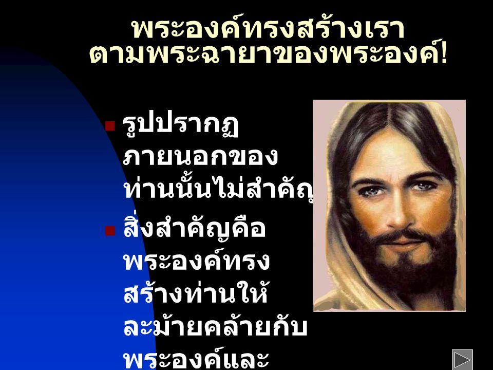 พระองค์ทรงสร้างเรา ตามพระฉายาของพระองค์ .
