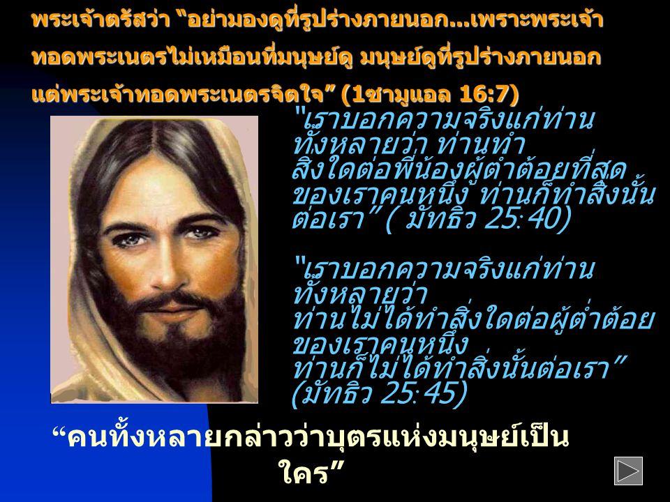 เราบอกความจริงแก่ท่าน ทั้งหลายว่า ท่านทำ สิ่งใดต่อพี่น้องผู้ต่ำต้อยที่สุด ของเราคนหนึ่ง ท่านก็ทำสิ่งนั้น ต่อเรา ( มัทธิว 25:40) เราบอกความจริงแก่ท่าน ทั้งหลายว่า ท่านไม่ได้ทำสิ่งใดต่อผู้ต่ำต้อย ของเราคนหนึ่ง ท่านก็ไม่ได้ทำสิ่งนั้นต่อเรา ( มัทธิว 25:45) พระเจ้าตรัสว่า อย่ามองดูที่รูปร่างภายนอก...เพราะพระเจ้า ทอดพระเนตรไม่เหมือนที่มนุษย์ดู มนุษย์ดูที่รูปร่างภายนอก แต่พระเจ้าทอดพระเนตรจิตใจ (1ซามูแอล 16:7) พระเจ้าตรัสว่า อย่ามองดูที่รูปร่างภายนอก...เพราะพระเจ้า ทอดพระเนตรไม่เหมือนที่มนุษย์ดู มนุษย์ดูที่รูปร่างภายนอก แต่พระเจ้าทอดพระเนตรจิตใจ (1ซามูแอล 16:7) คนทั้งหลายกล่าวว่าบุตรแห่งมนุษย์เป็น ใคร ท่านล่ะ คิดว่าเราเป็นใคร ( มัทธิว 16:13,15)