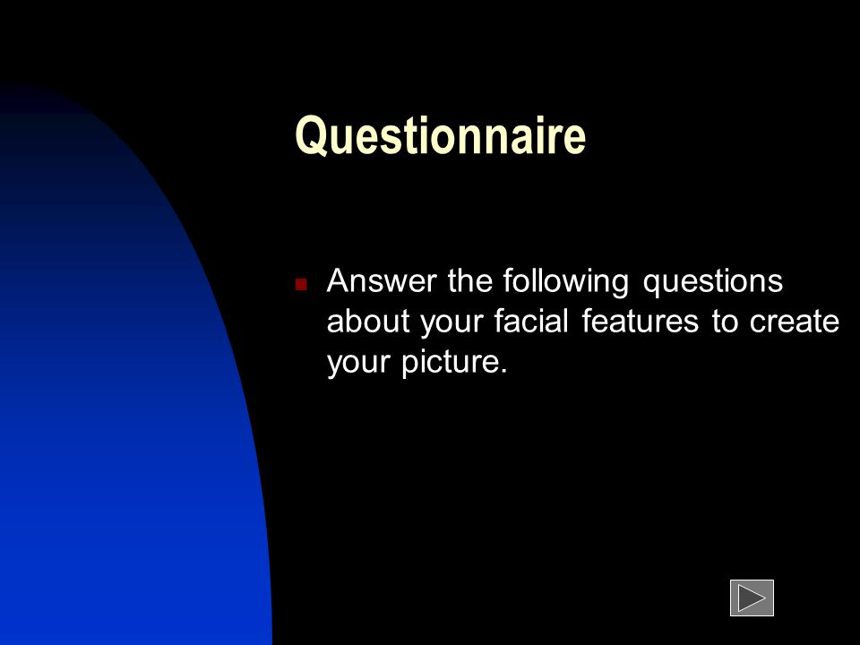 Questionnaire Answer the following questions about your facial features to create your picture.