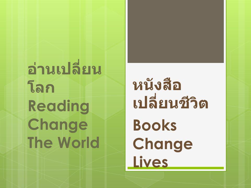 อ่านเปลี่ยน โลก Reading Change The World หนังสือ เปลี่ยนชีวิต Books Change Lives