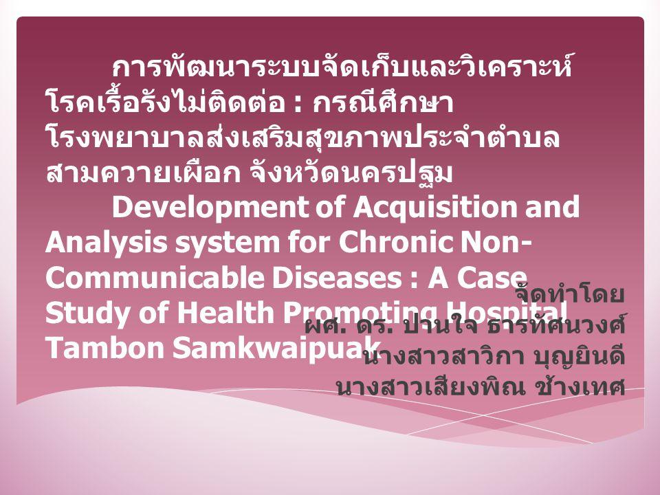 การพัฒนาระบบจัดเก็บและวิเคราะห์ โรคเรื้อรังไม่ติดต่อ : กรณีศึกษา โรงพยาบาลส่งเสริมสุขภาพประจำตำบล สามควายเผือก จังหวัดนครปฐม Development of Acquisitio