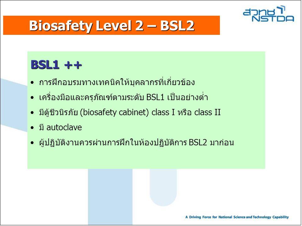 Biosafety Level 2 – BSL2 BSL1 ++ การฝึกอบรมทางเทคนิคให้บุคลากรที่เกี่ยวข้อง เครื่องมือและครุภัณฑ์ตามระดับ BSL1 เป็นอย่างต่ำ มีตู้ชีวนิรภัย (biosafety