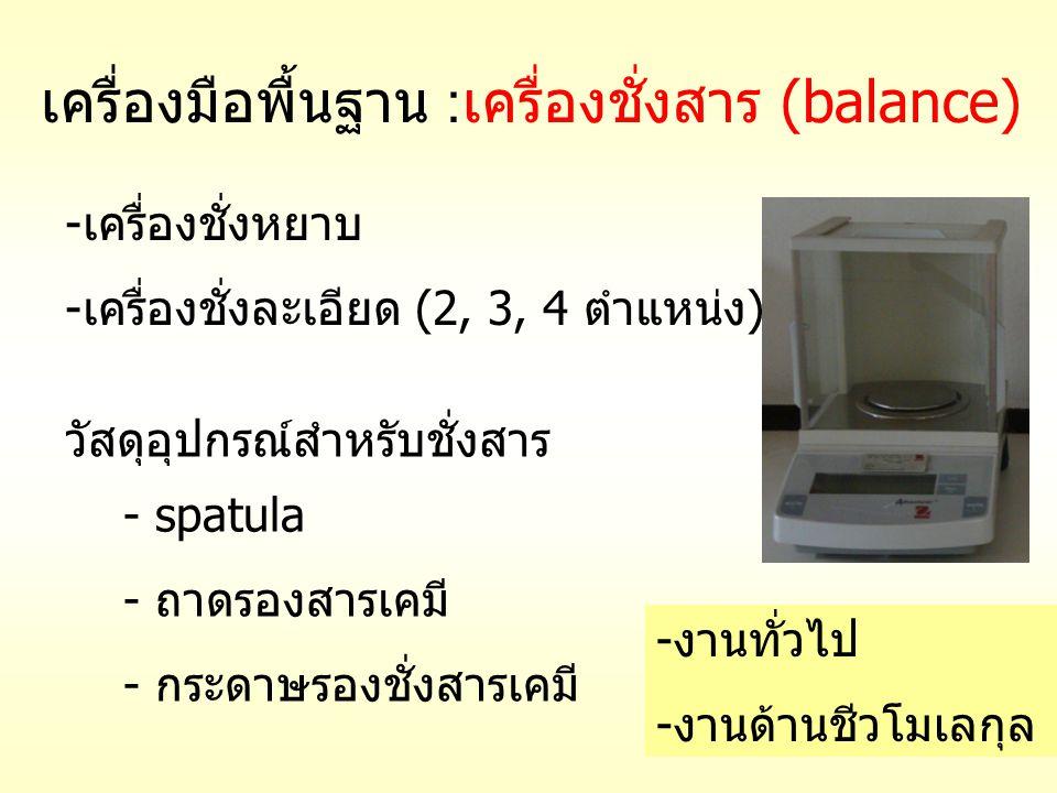 เครื่องมือพื้นฐาน : เครื่องชั่งสาร (balance) -เครื่องชั่งหยาบ -เครื่องชั่งละเอียด (2, 3, 4 ตำแหน่ง) วัสดุอุปกรณ์สำหรับชั่งสาร - spatula - ถาดรองสารเคม
