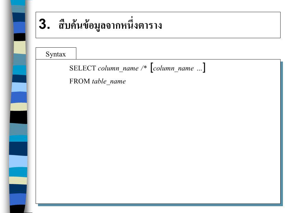 3. สืบค้นข้อมูลจากหนึ่งตาราง Syntax SELECT column_name /* [column_name …] FROM table_name