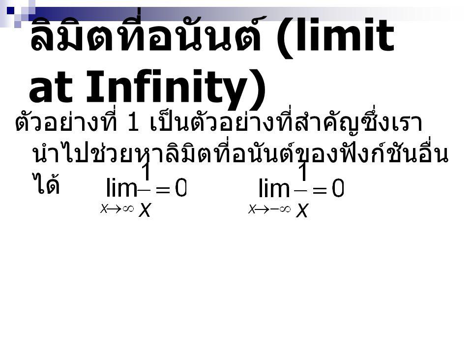ลิมิตที่อนันต์ (limit at Infinity) ตัวอย่างที่ 1 เป็นตัวอย่างที่สำคัญซึ่งเรา นำไปช่วยหาลิมิตที่อนันต์ของฟังก์ชันอื่น ได้