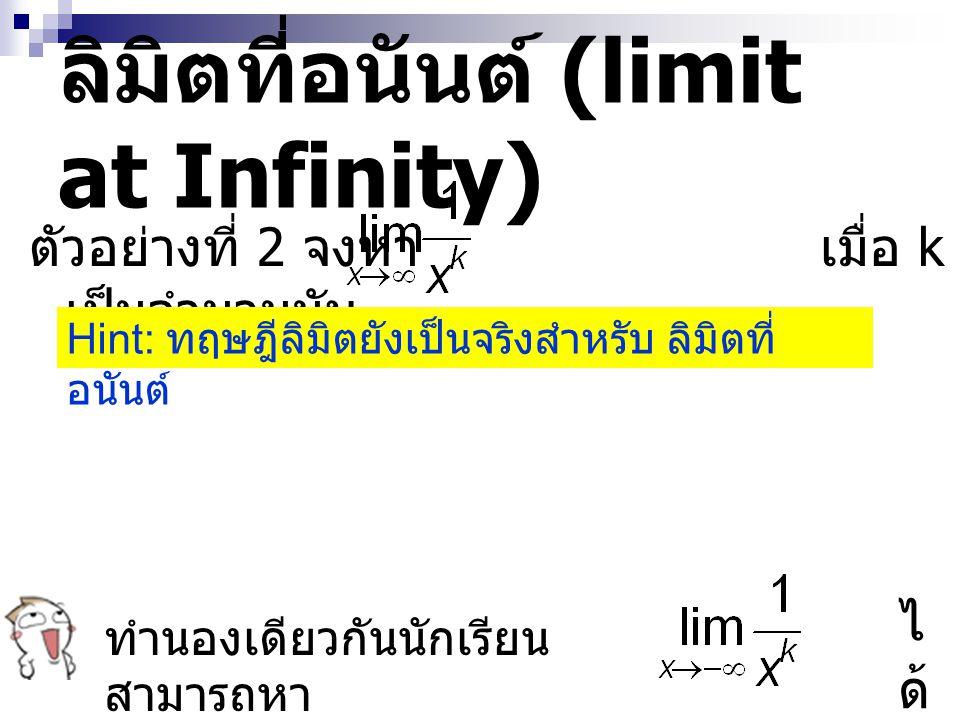 ลิมิตที่อนันต์ (limit at Infinity) ตัวอย่างที่ 2 จงหา เมื่อ k เป็นจำนวนนับ ทำนองเดียวกันนักเรียน สามารถหา ได้ได้ Hint: ทฤษฎีลิมิตยังเป็นจริงสำหรับ ลิม