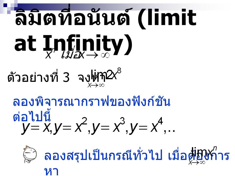 ลิมิตที่อนันต์ (limit at Infinity) ตัวอย่างที่ 3 จงหา ลองพิจารณากราฟของฟังก์ชัน ต่อไปนี้ ลองสรุปเป็นกรณีทั่วไป เมื่อต้องการ หา