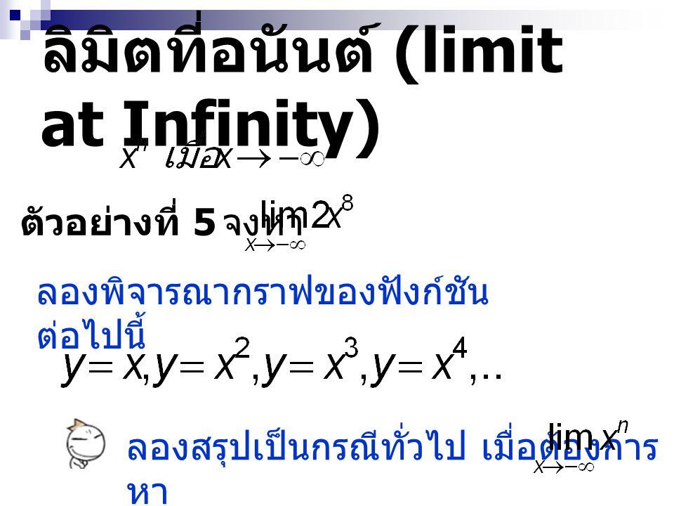 ลิมิตที่อนันต์ (limit at Infinity) ตัวอย่างที่ 5 จงหา ลองพิจารณากราฟของฟังก์ชัน ต่อไปนี้ ลองสรุปเป็นกรณีทั่วไป เมื่อต้องการ หา