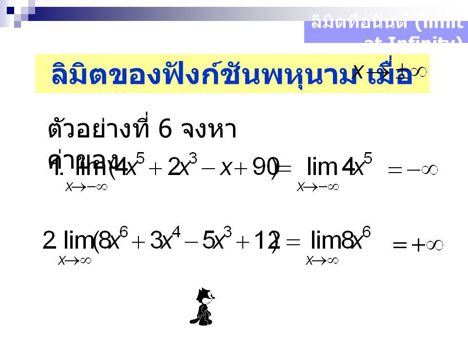 ลิมิตที่อนันต์ (limit at Infinity) ลิมิตของฟังก์ชันพหุนาม เมื่อ ตัวอย่างที่ 6 จงหา ค่าของ