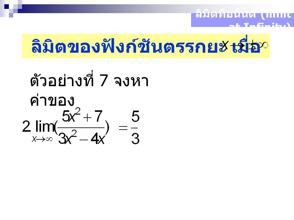 ลิมิตที่อนันต์ (limit at Infinity) ลิมิตของฟังก์ชันตรรกยะ เมื่อ ตัวอย่างที่ 7 จงหา ค่าของ