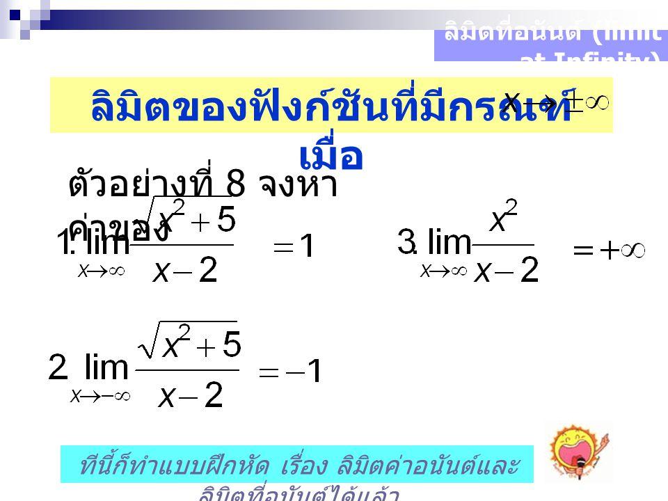 ลิมิตที่อนันต์ (limit at Infinity) ลิมิตของฟังก์ชันที่มีกรณฑ์ เมื่อ ตัวอย่างที่ 8 จงหา ค่าของ ทีนี้ก็ทำแบบฝึกหัด เรื่อง ลิมิตค่าอนันต์และ ลิมิตที่อนันต์ได้แล้ว
