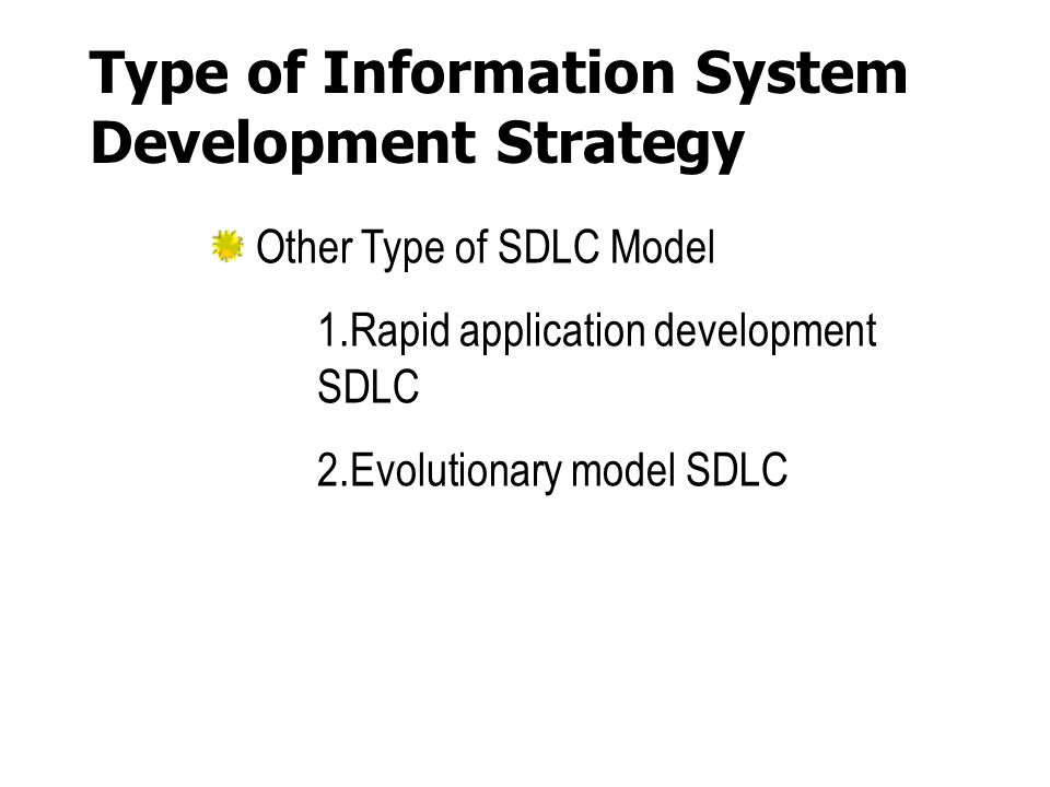 Type of Information System Development Strategy Other Type of SDLC Model 1.Rapid application development SDLC 2.Evolutionary model SDLC