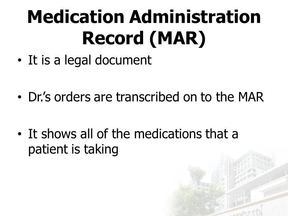 It is a legal document Dr.'s orders are transcribed on to the MAR It shows all of the medications that a patient is taking Medication Administration Record (MAR)