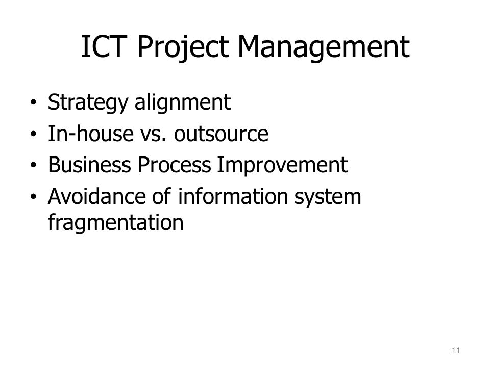 ICT Project Management Strategy alignment In-house vs. outsource Business Process Improvement Avoidance of information system fragmentation 11