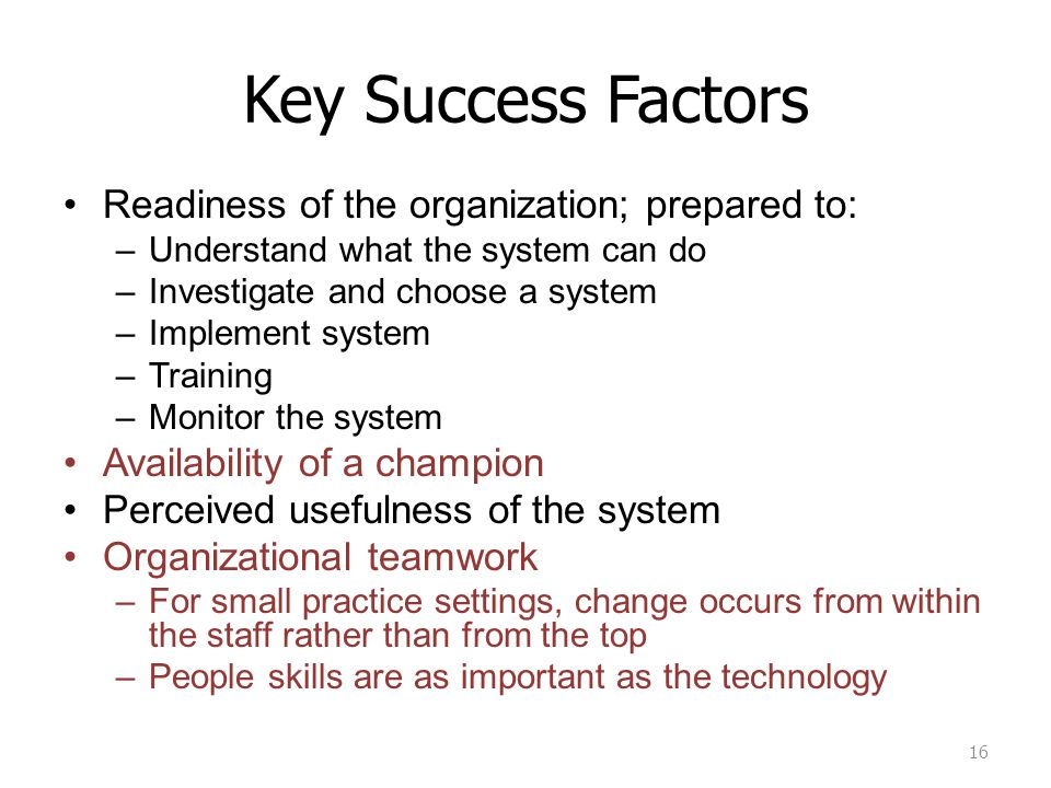 Key Success Factors Readiness of the organization; prepared to: –Understand what the system can do –Investigate and choose a system –Implement system