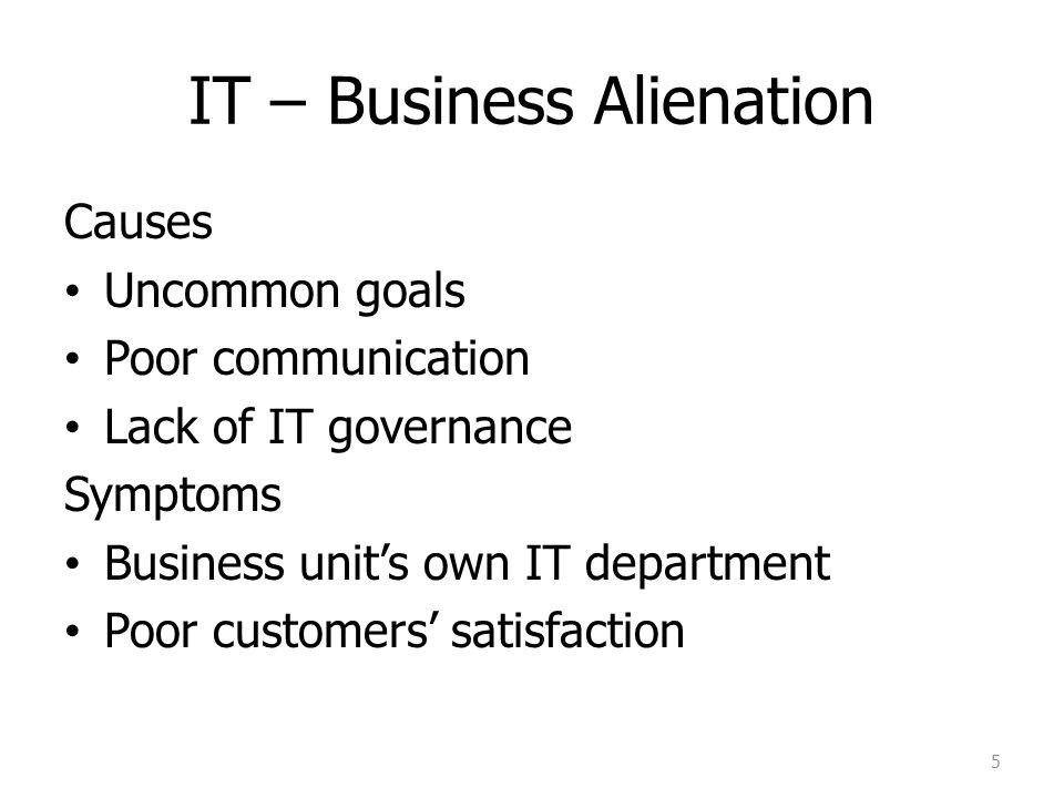 IT – Business Alienation Causes Uncommon goals Poor communication Lack of IT governance Symptoms Business unit's own IT department Poor customers' sat