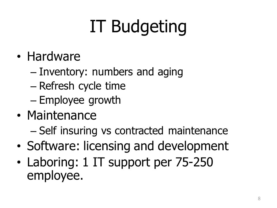 IT Budgeting Hardware – Inventory: numbers and aging – Refresh cycle time – Employee growth Maintenance – Self insuring vs contracted maintenance Soft