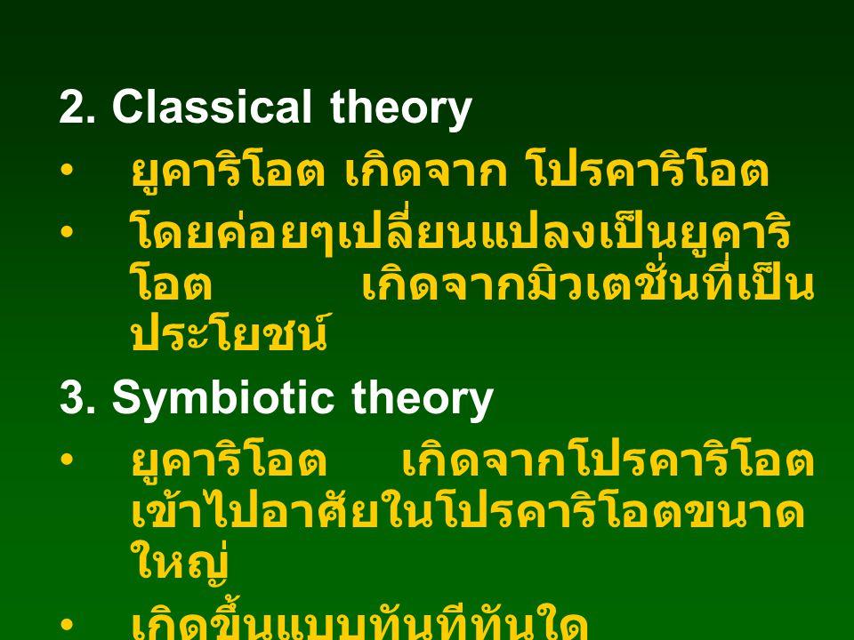 2. Classical theory ยูคาริโอต เกิดจาก โปรคาริโอต โดยค่อยๆเปลี่ยนแปลงเป็นยูคาริ โอต เกิดจากมิวเตชั่นที่เป็น ประโยชน์ 3. Symbiotic theory ยูคาริโอต เกิด