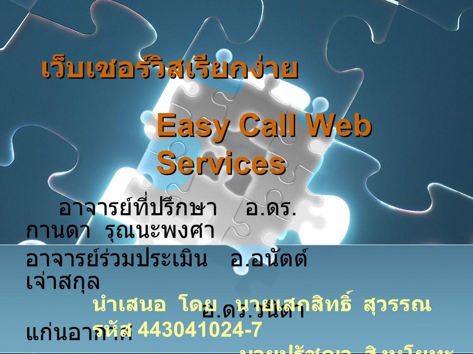 เว็บเซอร์วิสเรียกง่าย Easy Call Web Services อาจารย์ที่ปรึกษา อ. ดร. กานดา รุณนะพงศา อาจารย์ร่วมประเมิน อ. อนัตต์ เจ่าสกุล อ. ดร. วนิดา แก่นอากาศ นำเส
