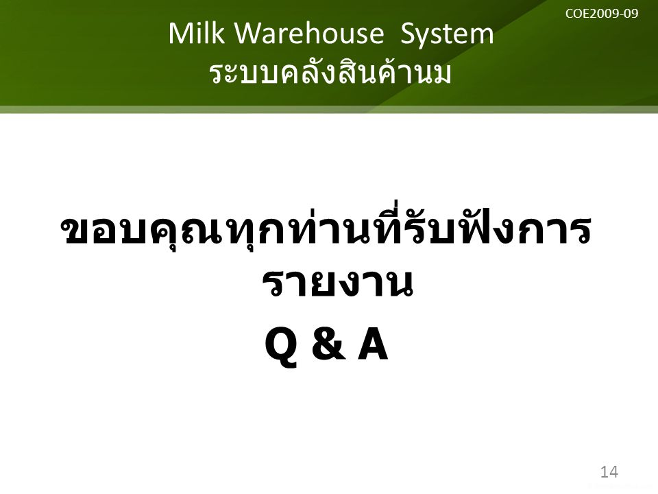 ขอบคุณทุกท่านที่รับฟังการ รายงาน Q & A Milk Warehouse System ระบบคลังสินค้านม 14 COE2009-09