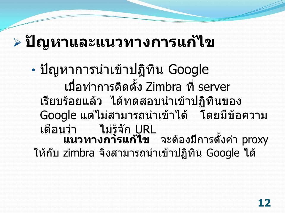 12 ปัญหาการนำเข้าปฏิทิน Google เมื่อทำการติดตั้ง Zimbra ที่ server เรียบร้อยแล้ว ได้ทดสอบนำเข้าปฏิทินของ Google แต่ไม่สามารถนำเข้าได้ โดยมีข้อความ เตื