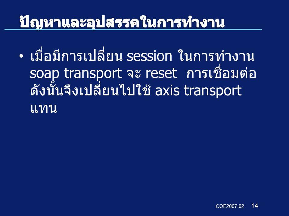 COE2007-02 14 เมื่อมีการเปลี่ยน session ในการทำงาน soap transport จะ reset การเชื่อมต่อ ดังนั้นจึงเปลี่ยนไปใช้ axis transport แทน
