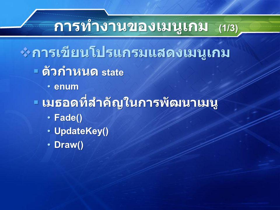 การทำงานของเมนูเกม (1/3)  การเขียนโปรแกรมแสดงเมนูเกม  ตัวกำหนด state enumenum  เมธอดที่สำคัญในการพัฒนาเมนู Fade()Fade() UpdateKey()UpdateKey() Draw()Draw()