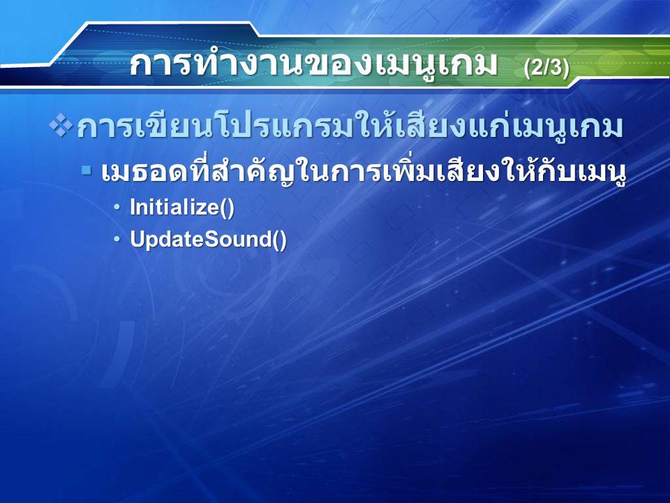 การทำงานของเมนูเกม (2/3)  การเขียนโปรแกรมให้เสียงแก่เมนูเกม  เมธอดที่สำคัญในการเพิ่มเสียงให้กับเมนู Initialize()Initialize() UpdateSound()UpdateSound()