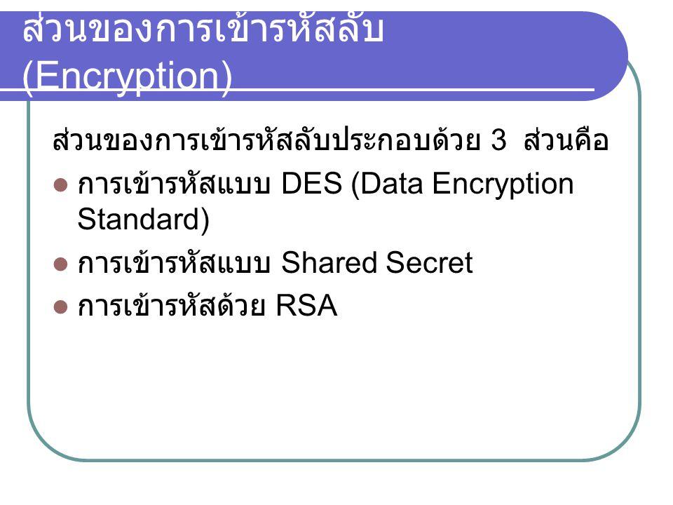 ส่วนของการเข้ารหัสลับ (Encryption) ส่วนของการเข้ารหัสลับประกอบด้วย 3 ส่วนคือ การเข้ารหัสแบบ DES (Data Encryption Standard) การเข้ารหัสแบบ Shared Secret การเข้ารหัสด้วย RSA