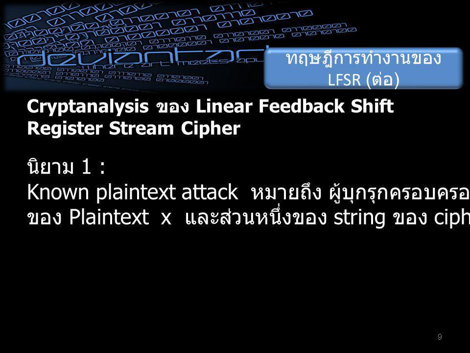 Cryptanalysis ของ Linear Feedback Shift Register Stream Cipher 9 นิยาม 1 : Known plaintext attack หมายถึง ผู้บุกรุกครอบครองส่วนหนึ่งของ string ของ Pla