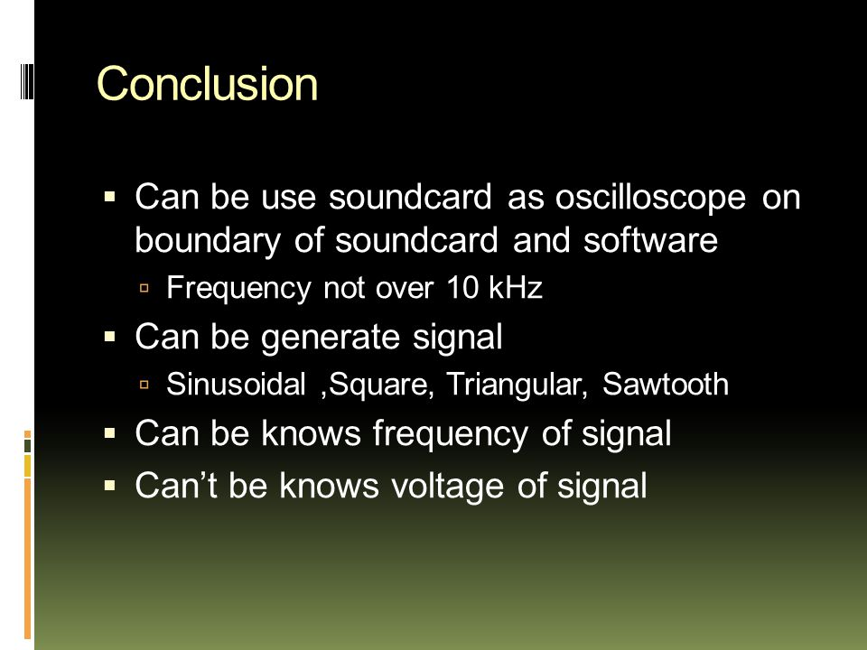 Conclusion  Can be use soundcard as oscilloscope on boundary of soundcard and software  Frequency not over 10 kHz  Can be generate signal  Sinusoidal,Square, Triangular, Sawtooth  Can be knows frequency of signal  Can't be knows voltage of signal