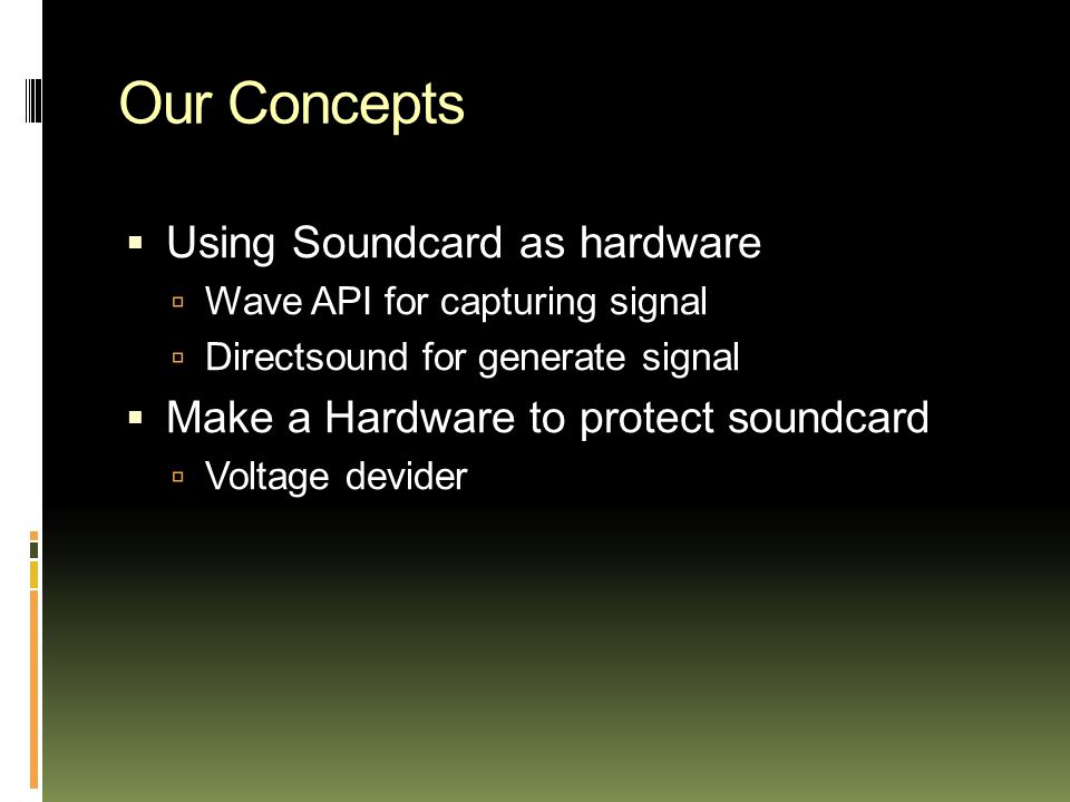 Our Concepts  Using Soundcard as hardware  Wave API for capturing signal  Directsound for generate signal  Make a Hardware to protect soundcard  Voltage devider