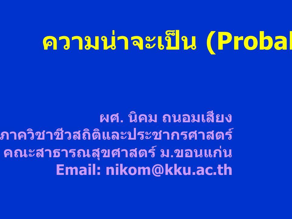 ความน่าจะเป็น (Probability) ผศ. นิคม ถนอมเสียง ภาควิชาชีวสถิติและประชากรศาสตร์ คณะสาธารณสุขศาสตร์ ม. ขอนแก่น Email: nikom@kku.ac.th
