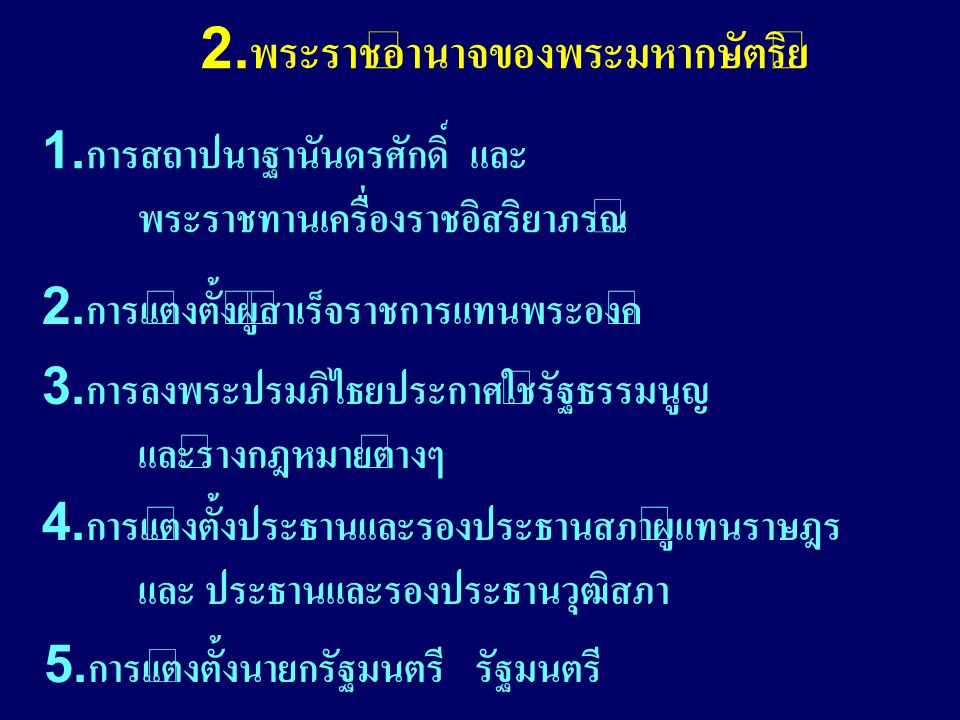 2.พระราชอำนาจของพระมหากษัตริย์ 1.การสถาปนาฐานันดรศักดิ์ และ พระราชทานเครื่องราชอิสริยาภรณ์ 2.การแต่งตั้งผู้สำเร็จราชการแทนพระองค์ 3.การลงพระปรมภิไธยประกาศใช้รัฐธรรมนูญ และร่างกฎหมายต่างๆ 5.การแต่งตั้งนายกรัฐมนตรี รัฐมนตรี 4.การแต่งตั้งประธานและรองประธานสภาผู้แทนราษฎร และ ประธานและรองประธานวุฒิสภา