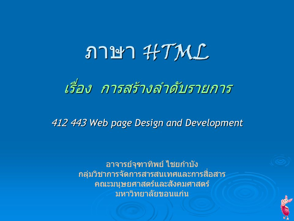 ภาษา HTML เรื่อง การสร้างลำดับรายการ 412 443 Web page Design and Development อาจารย์จุฑาทิพย์ ไชยกำบัง กลุ่มวิชาการจัดการสารสนเทศและการสื่อสาร คณะมนุษ